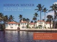 Addison Mizner: The Remarkable Life And Architectural Legacy Of Addison Mizner