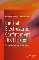 Inertial Electrostatic Confinement (iec) Fusion: Fundamentals And Applications