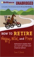 How To Retire Happy, Wild, And Free: Retirement Wisdom That