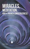 Miracles, Meditation, and a Higher Consciousness: A Guide to Enlightenment