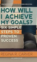 How Will I Achieve My Goals?: Six Simple Steps to Proven Success
