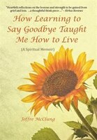 How Learning to Say Goodbye Taught Me How to Live: (A Spiritual Memoir)