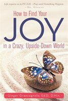How to Find Your JOY in a Crazy, Upside-Down World