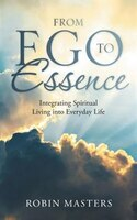 From Ego to Essence: Integrating Spiritual Living into Everyday Life