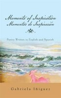 Moments of Inspiration Momentos de Inspiraci=n: Poetry Written in English and Spanish