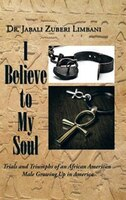 I Believe to My Soul: Trials and Triumphs of an African American                          Male Growing Up in America