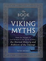 The Book Of Viking Myths: From The Voyages Of Leif Erikson To The Deeds Of Odin, The Storied History And Folklore Of The Viki