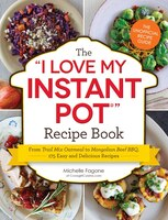 The I Love My Instant Pot Recipe Book: From Trail Mix Oatmea