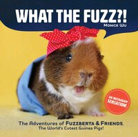 What The Fuzz?: The Adventures Of Fuzzberta And Friends, The World's Most Loved Guinea Pigs