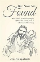 But Now Am Found: Real Stories, of Ordinary People, of How God Called Them to a Personal Relationship