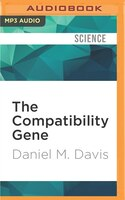The Compatibility Gene: How Our Bodies Fight Disease, Attract Others, and Define Our Selves