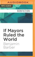 If Mayors Ruled The World: Dysfunctional Nations, Rising Cities