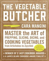 The Vegetable Butcher: Master The Art Of Prepping, Slicing, Dicing, And Cooking Vegetables From Artichokes To Zucchini