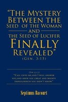 """""""The Mystery Between the Seed of the Woman and the Seed of Lucifer, Finally Revealed"""": Gen. 3:15"""