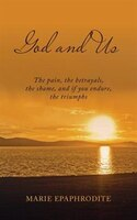 God and Us: The pain, the betrayals, the shame, and if you endure, the triumphs