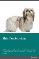 Shih Tzu Activities Shih Tzu Activities (Tricks, Games & Agility) Includes: Shih Tzu Agility, Easy to Advanced Tricks, Fun