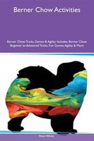 9781526915535 - Peter White: Berner Chow Activities Berner Chow Tricks, Games & Agility Includes: Berner Chow Beginner to Advanced Tricks, Fun Games - كتاب