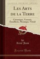 Les Arts de la Terre: Céramique, Verrerie, Émaillerie, Mosaïque, Vitrail (Classic Reprint)