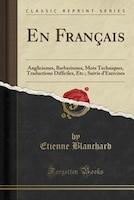 En Français: Anglicismes, Barbarismes, Mots Techniques, Traductions Difficiles, Etc.; Suivis d'Exercises (Classi - Etienne Blanchard