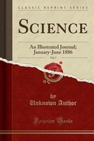 Science, Vol. 7: An Illustrated Journal; January-June 1886 (Classic Reprint)
