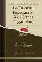 La Tragédie Française au Xvie Siècle (1550-1600) (Classic Reprint)