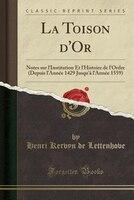 La Toison d'Or: Notes sur l'Institution Et l'Histoire de l'Ordre (Depuis l'Année
