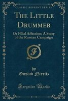 The Little Drummer: Or Filial Affection; A Story of the Russian Campaign (Classic Reprint)