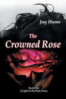 The Crowned Rose: Book One: A Light in the Dark Series