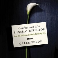 Confessions Of A Funeral Director: How The Business Of Death Saved My Life