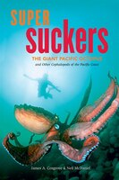 Super Suckers: The Giant Pacific Octopus And Other Cephalopods Of The Pacific Coast