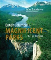 British Columbia's Magnificent Parks: The First 100 Years