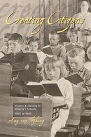 Creating Citizens: History and Identity in Albertas Schools, 1905 to1980