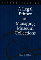 A Legal Primer On Managing Museum Collections: A Legal Primer On Managing Museum Collections - Marie Malaro