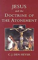 Jesus And The Doctrine Of The Atonement - C. J. Den Heyer