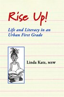 Rise Up!: Life and Literacy in an Urban First Grade
