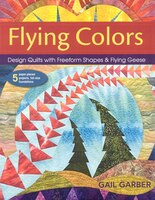 Flying Colors: Design Quilts with Freeform Shapes & Flying G