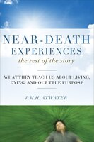 Near-death Experiences - The Rest Of The Story: What They Teach Us About Living And Dying And Our True Purpose