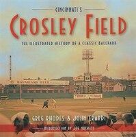 Cincinnati's Crosley Field: The Illustrated History Of