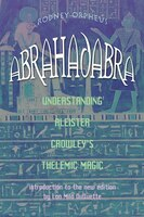 Abrahadabra: Understanding Aleister Crowley's Thelemic Magic
