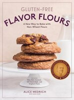 Gluten-free Flavor Flours: A New Way To Bake With Non-wheat Flours, Including Rice, Nut, Coconut, Teff, Buckwheat, And Sorghum