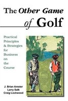 The Other Game Of Golf:  Practical Principles & Strategies For Business On The Course.