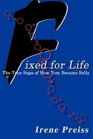 Fixed For Life:  The True Saga Of How Tom Became Sally - Irene Preiss