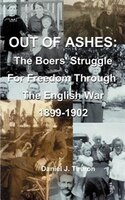 Out of Ashes: The Boers' Struggle for Freedom Through the English War 1899-1902