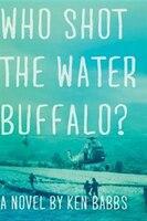 Who Shot The Water Buffalo?: A Novel - Ken Babbs