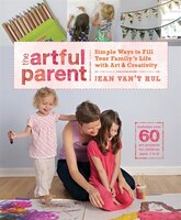 The Artful Parent: Simple Ways To Fill Your Family's Life With Art And Creativity--includes Over 60 Art Projects For C