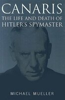Canaris: Life and Death of Hitler's Spymaster
