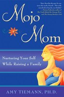 Mojo Mom: Nurturing Your Self While Raising A Family