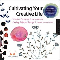 Cultivating Your Creative Life: Exercises, Activities, And Inspiration For Finding Balance, Beauty, And Success As An Artist