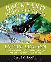 Backyard Bird Secrets for Every Season: Attract a Variety of Nesting, Feeding, and Singing Birds Year-Round