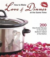 How to Make Love & Dinner at the Same Time: 200 Slow Cooker Recipes to Heat Up the Bedroom Instead of the Kitchen